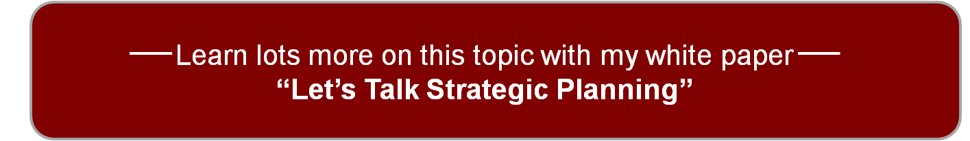 Learn lots more on this topic with my white paper - Let's Talk Strategic Planning
