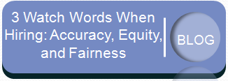 Read the blog - 3 Watch Words When Hiring: Accuracy, Equity and Fairness